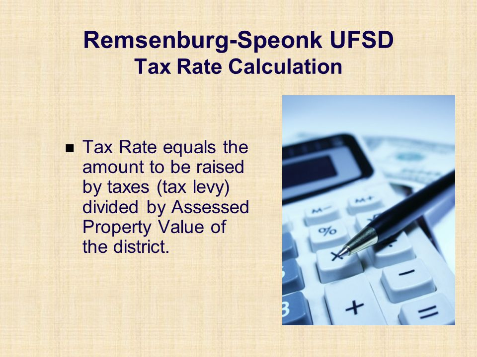 Remsenburg-Speonk UFSD Tax Rate Calculation Tax Rate equals the amount to be raised by taxes (tax levy) divided by Assessed Property Value of the dist
