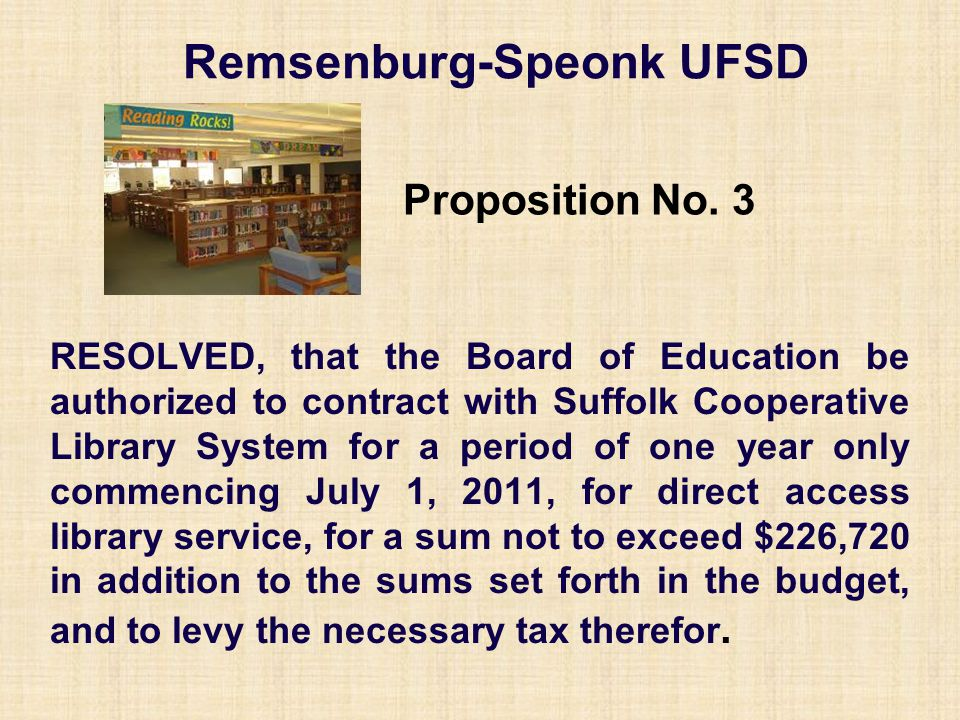 Remsenburg-Speonk UFSD RESOLVED, that the Board of Education be authorized to contract with Suffolk Cooperative Library System for a period of one year only commencing July 1, 2011, for direct access library service, for a sum not to exceed $226,720 in addition to the sums set forth in the budget, and to levy the necessary tax therefor.