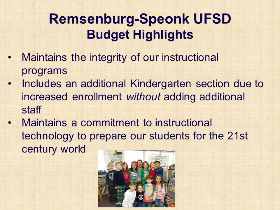 Remsenburg-Speonk UFSD Budget Highlights Maintains the integrity of our instructional programs Includes an additional Kindergarten section due to increased enrollment without adding additional staff Maintains a commitment to instructional technology to prepare our students for the 21st century world
