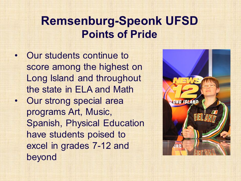 Our students continue to score among the highest on Long Island and throughout the state in ELA and Math Our strong special area programs Art, Music, Spanish, Physical Education have students poised to excel in grades 7-12 and beyond Remsenburg-Speonk UFSD Points of Pride