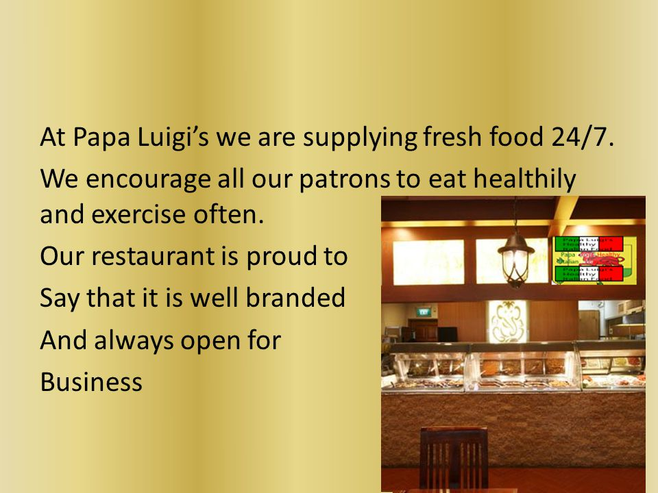 At Papa Luigi's we are supplying fresh food 24/7.
