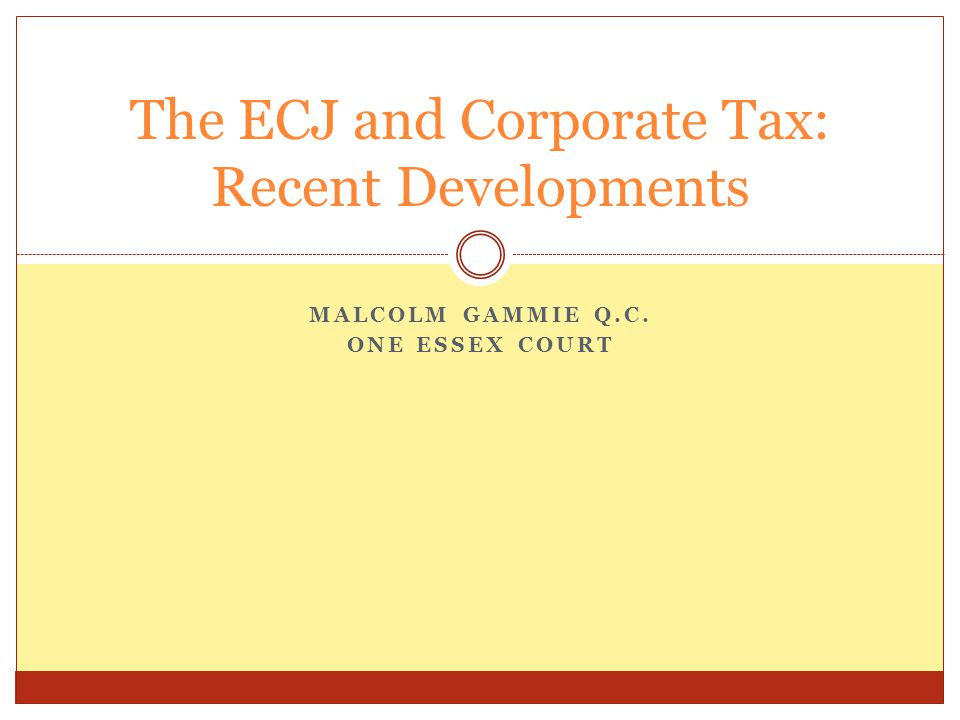 MALCOLM GAMMIE Q.C. ONE ESSEX COURT The ECJ and Corporate Tax: Recent Developments