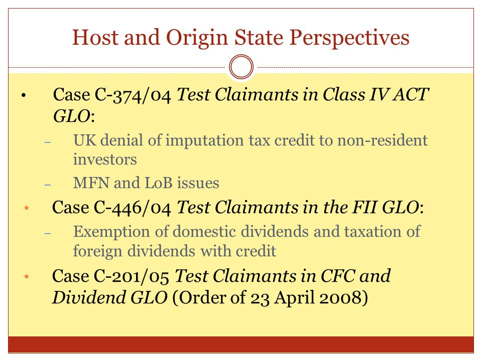 Host and Origin State Perspectives Case C-374/04 Test Claimants in Class IV ACT GLO: – UK denial of imputation tax credit to non-resident investors –