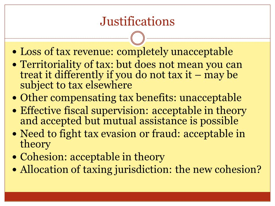 Justifications Loss of tax revenue: completely unacceptable Territoriality of tax: but does not mean you can treat it differently if you do not tax it