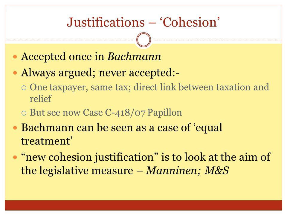 Justifications – 'Cohesion' Accepted once in Bachmann Always argued; never accepted:-  One taxpayer, same tax; direct link between taxation and relie