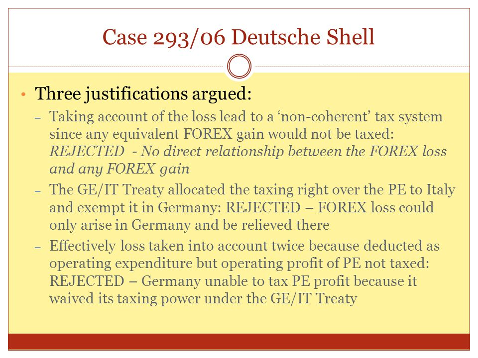 Case 293/06 Deutsche Shell Three justifications argued: – Taking account of the loss lead to a 'non-coherent' tax system since any equivalent FOREX ga