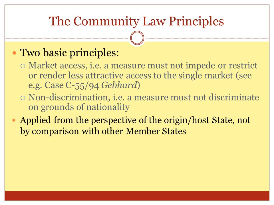 The Community Law Principles Two basic principles:  Market access, i.e. a measure must not impede or restrict or render less attractive access to the