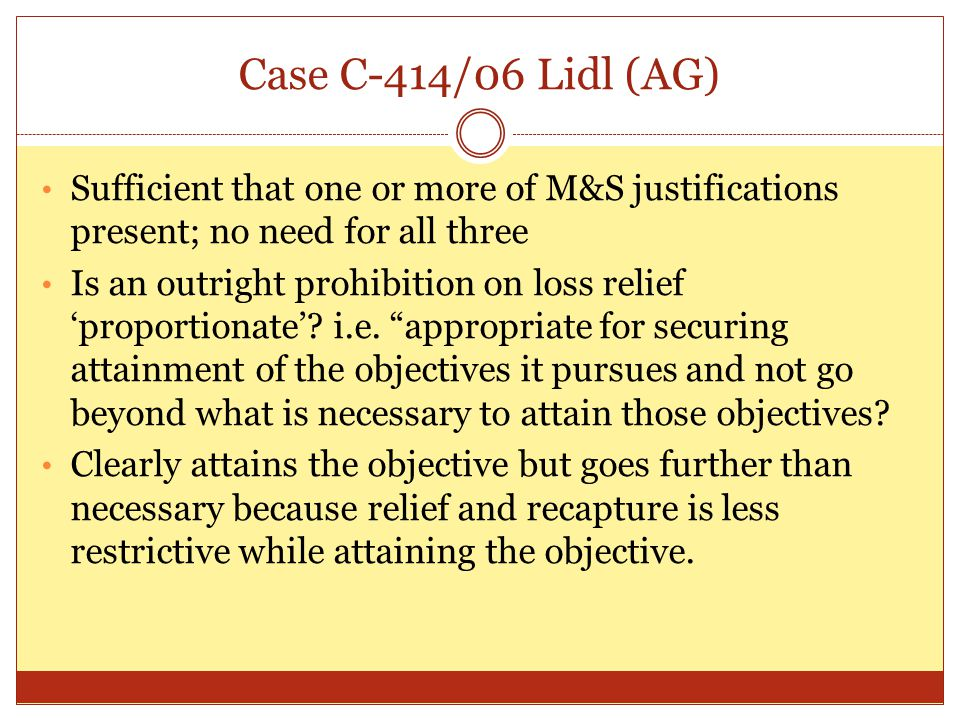 Case C-414/06 Lidl (AG) Sufficient that one or more of M&S justifications present; no need for all three Is an outright prohibition on loss relief 'pr