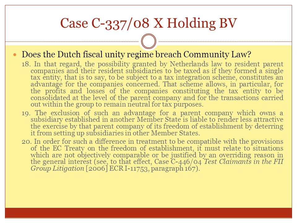 Case C-337/08 X Holding BV Does the Dutch fiscal unity regime breach Community Law? 18. In that regard, the possibility granted by Netherlands law to