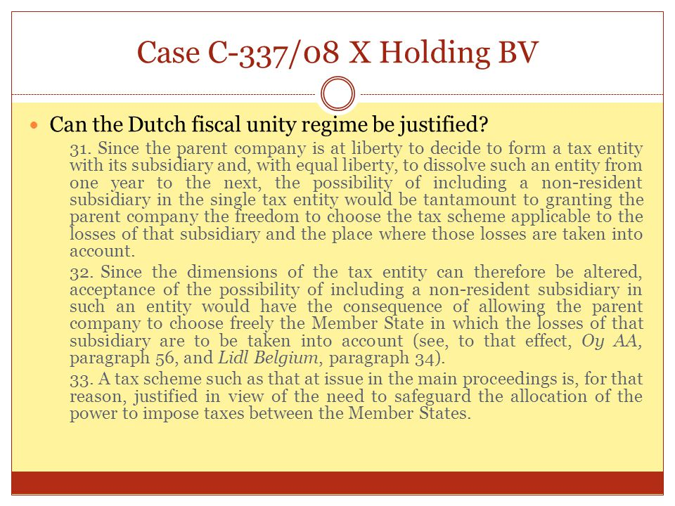 Case C-337/08 X Holding BV Can the Dutch fiscal unity regime be justified? 31. Since the parent company is at liberty to decide to form a tax entity w