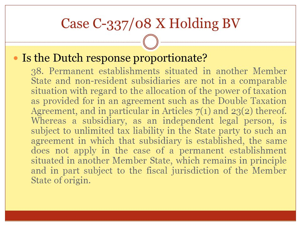 Case C-337/08 X Holding BV Is the Dutch response proportionate? 38. Permanent establishments situated in another Member State and non-resident subsidi