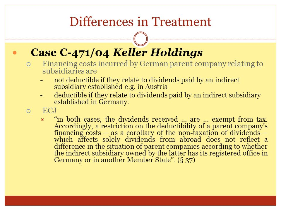 Differences in Treatment Case C-471/04 Keller Holdings  Financing costs incurred by German parent company relating to subsidiaries are ~ not deductib