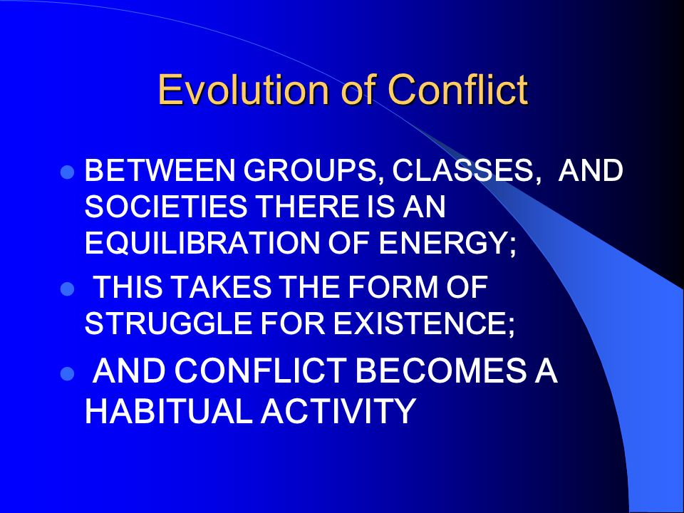 Evolution of Conflict BETWEEN GROUPS, CLASSES, AND SOCIETIES THERE IS AN EQUILIBRATION OF ENERGY; THIS TAKES THE FORM OF STRUGGLE FOR EXISTENCE; AND CONFLICT BECOMES A HABITUAL ACTIVITY