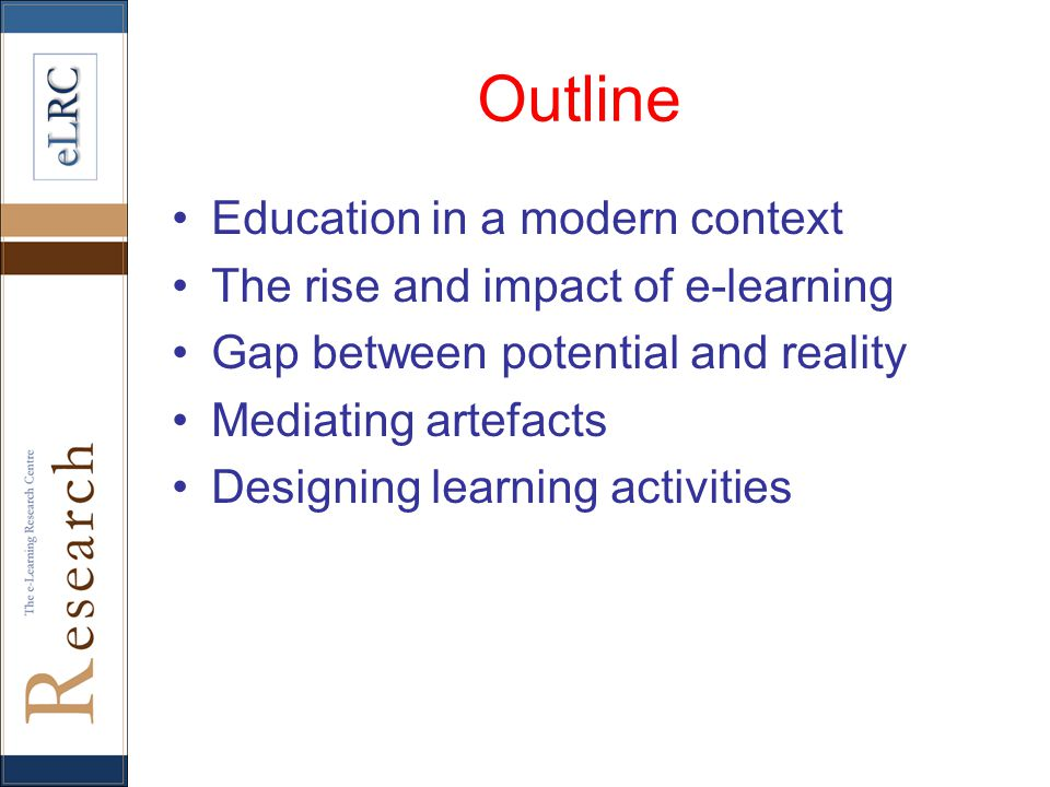 Outline Education in a modern context The rise and impact of e-learning Gap between potential and reality Mediating artefacts Designing learning activities