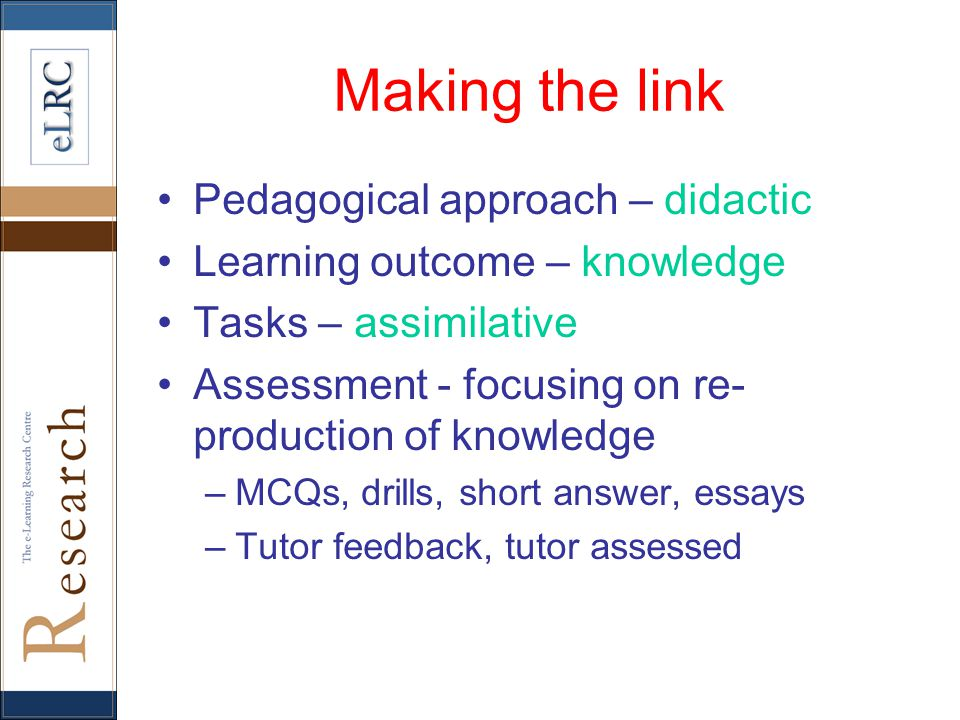 Making the link Pedagogical approach – didactic Learning outcome – knowledge Tasks – assimilative Assessment - focusing on re- production of knowledge –MCQs, drills, short answer, essays –Tutor feedback, tutor assessed