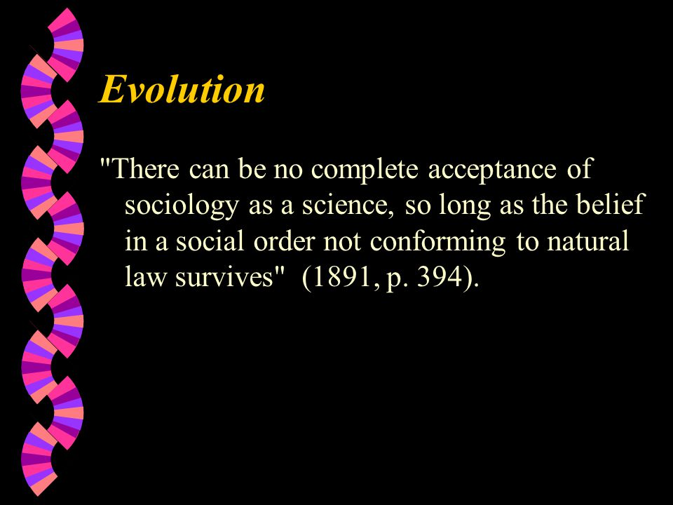 Evolution There can be no complete acceptance of sociology as a science, so long as the belief in a social order not conforming to natural law survives (1891, p.
