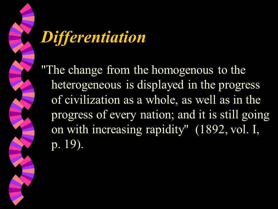 Differentiation The change from the homogenous to the heterogeneous is displayed in the progress of civilization as a whole, as well as in the progress of every nation; and it is still going on with increasing rapidity (1892, vol.