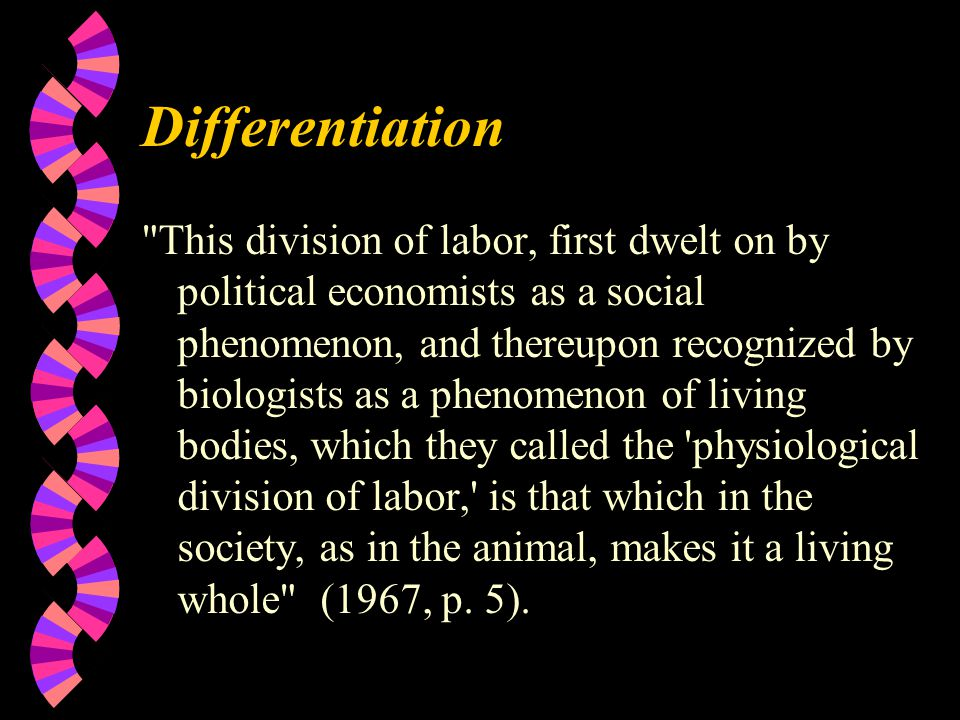 Differentiation This division of labor, first dwelt on by political economists as a social phenomenon, and thereupon recognized by biologists as a phenomenon of living bodies, which they called the physiological division of labor, is that which in the society, as in the animal, makes it a living whole (1967, p.