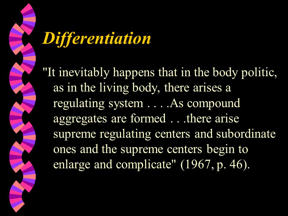 Differentiation It inevitably happens that in the body politic, as in the living body, there arises a regulating system....As compound aggregates are formed...there arise supreme regulating centers and subordinate ones and the supreme centers begin to enlarge and complicate (1967, p.