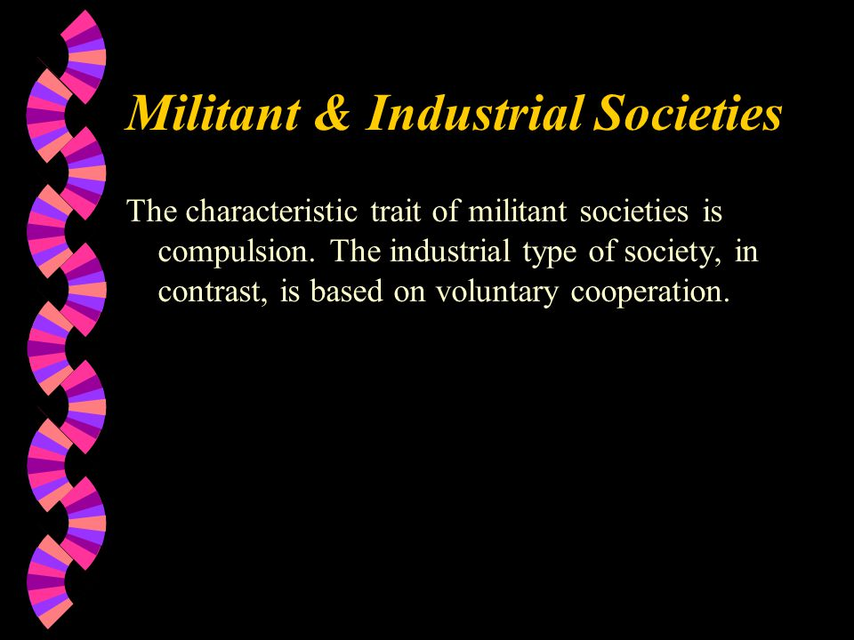 Militant & Industrial Societies The characteristic trait of militant societies is compulsion.