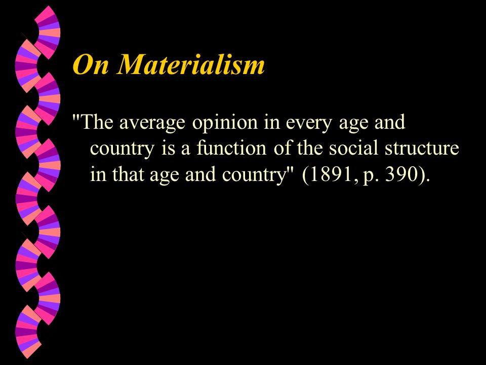 On Materialism The average opinion in every age and country is a function of the social structure in that age and country (1891, p.