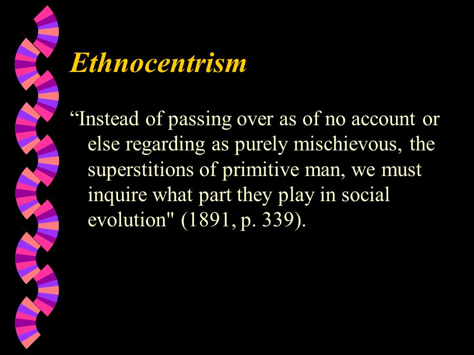 Ethnocentrism Instead of passing over as of no account or else regarding as purely mischievous, the superstitions of primitive man, we must inquire what part they play in social evolution (1891, p.