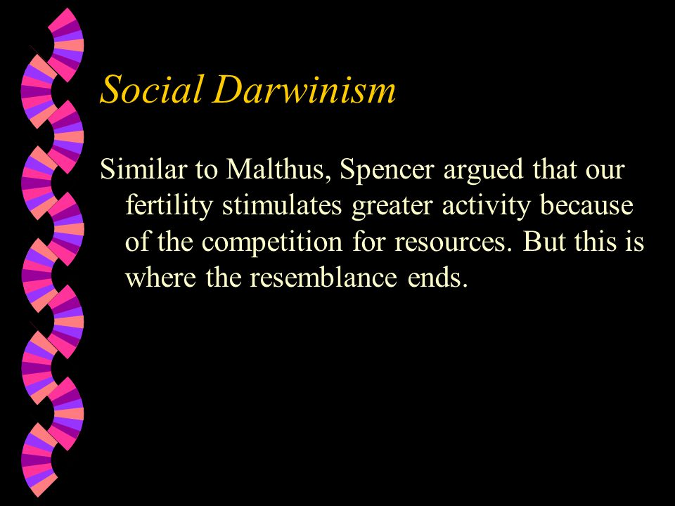 Social Darwinism Similar to Malthus, Spencer argued that our fertility stimulates greater activity because of the competition for resources.