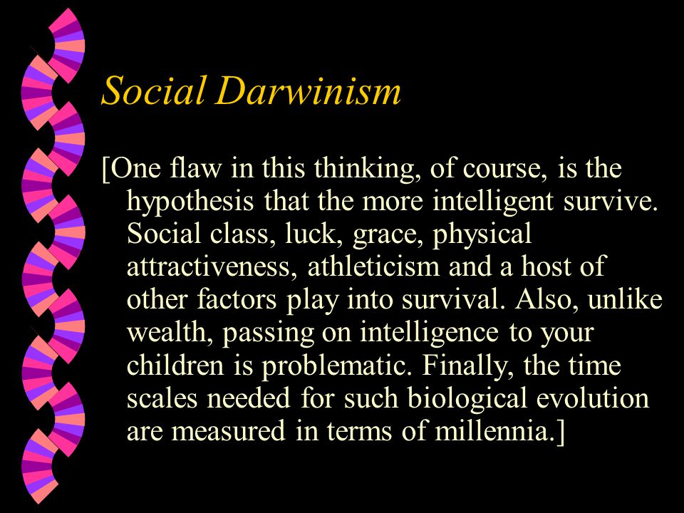 Social Darwinism [One flaw in this thinking, of course, is the hypothesis that the more intelligent survive.