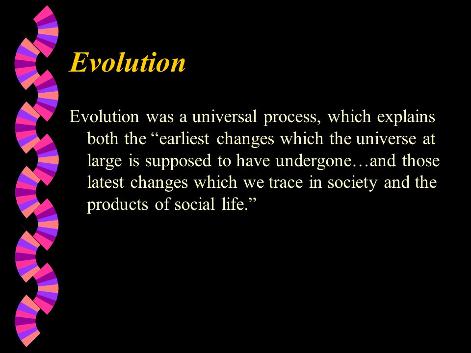Evolution Evolution was a universal process, which explains both the earliest changes which the universe at large is supposed to have undergone…and those latest changes which we trace in society and the products of social life.