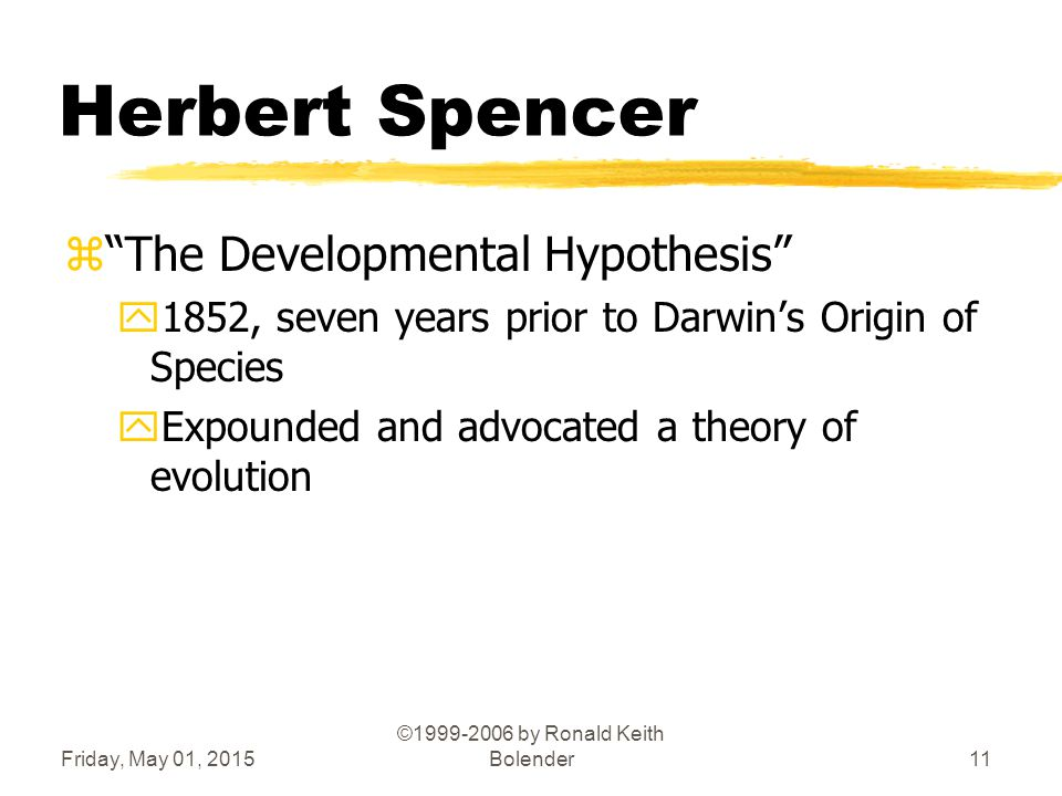 Friday, May 01, 2015 ©1999-2006 by Ronald Keith Bolender11 Herbert Spencer z The Developmental Hypothesis y1852, seven years prior to Darwin's Origin of Species yExpounded and advocated a theory of evolution