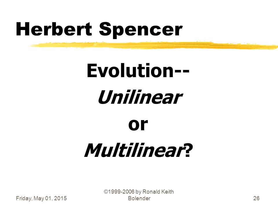 Friday, May 01, 2015 ©1999-2006 by Ronald Keith Bolender26 Herbert Spencer Evolution-- Unilinear or Multilinear