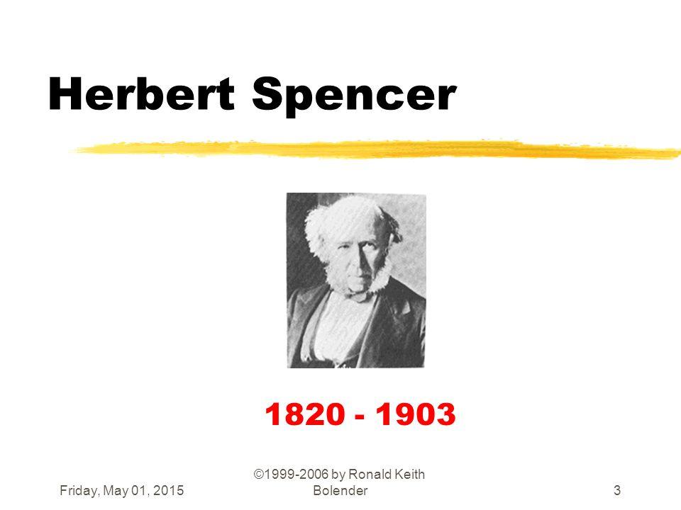 Friday, May 01, 2015 ©1999-2006 by Ronald Keith Bolender3 Herbert Spencer 1820 - 1903