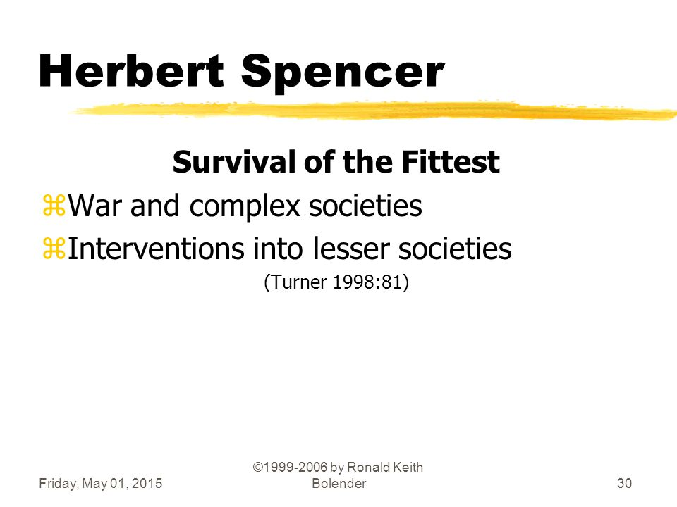 Friday, May 01, 2015 ©1999-2006 by Ronald Keith Bolender30 Herbert Spencer Survival of the Fittest zWar and complex societies zInterventions into lesser societies (Turner 1998:81)