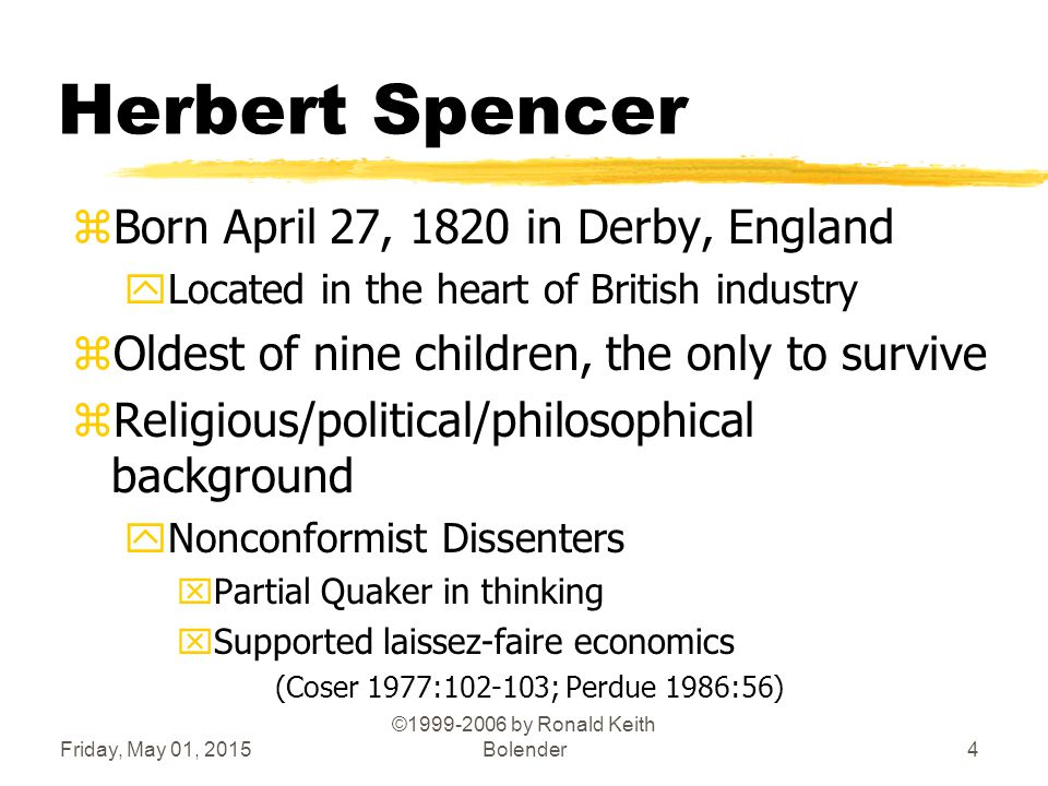 Friday, May 01, 2015 ©1999-2006 by Ronald Keith Bolender4 Herbert Spencer zBorn April 27, 1820 in Derby, England yLocated in the heart of British industry zOldest of nine children, the only to survive zReligious/political/philosophical background yNonconformist Dissenters xPartial Quaker in thinking xSupported laissez-faire economics (Coser 1977:102-103; Perdue 1986:56)