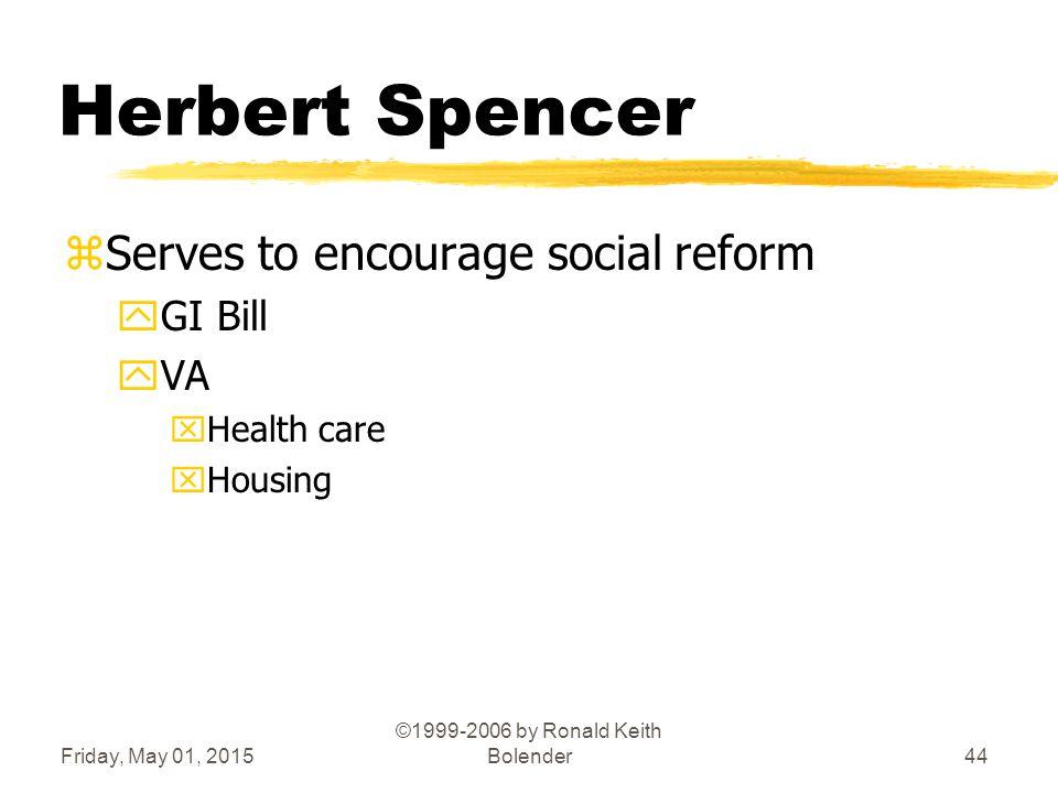 Friday, May 01, 2015 ©1999-2006 by Ronald Keith Bolender44 Herbert Spencer zServes to encourage social reform yGI Bill yVA xHealth care xHousing