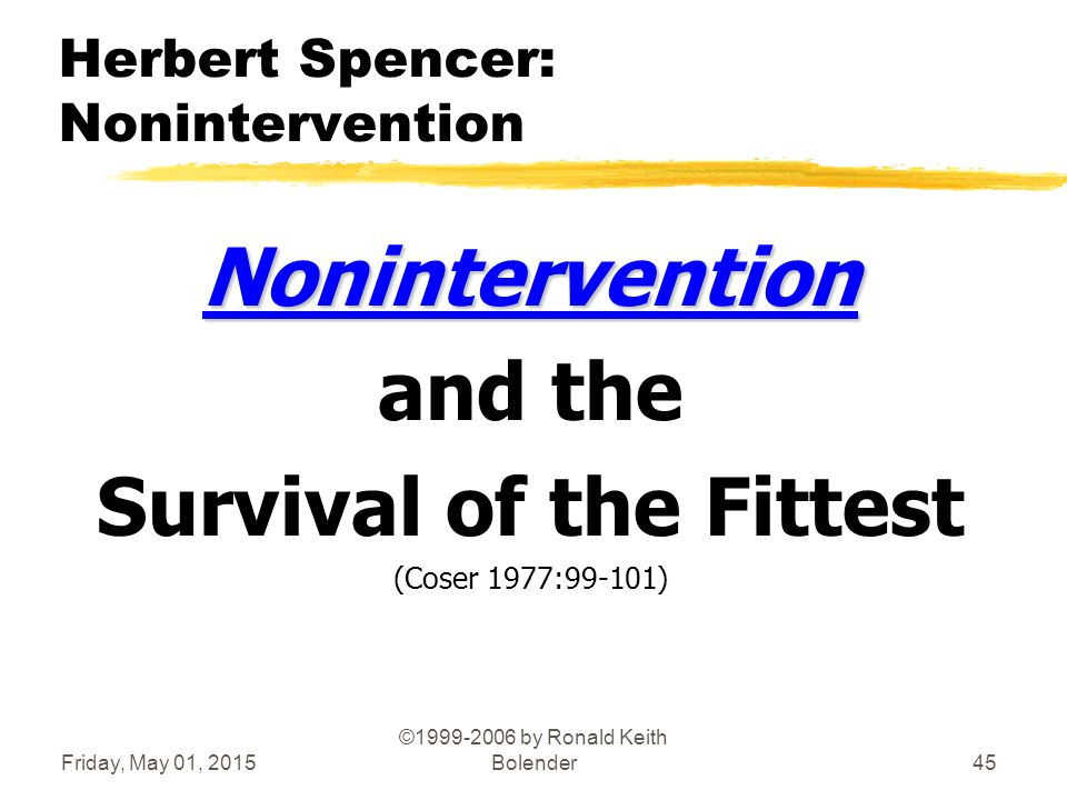Friday, May 01, 2015 ©1999-2006 by Ronald Keith Bolender45 Herbert Spencer: Nonintervention Nonintervention and the Survival of the Fittest (Coser 1977:99-101)