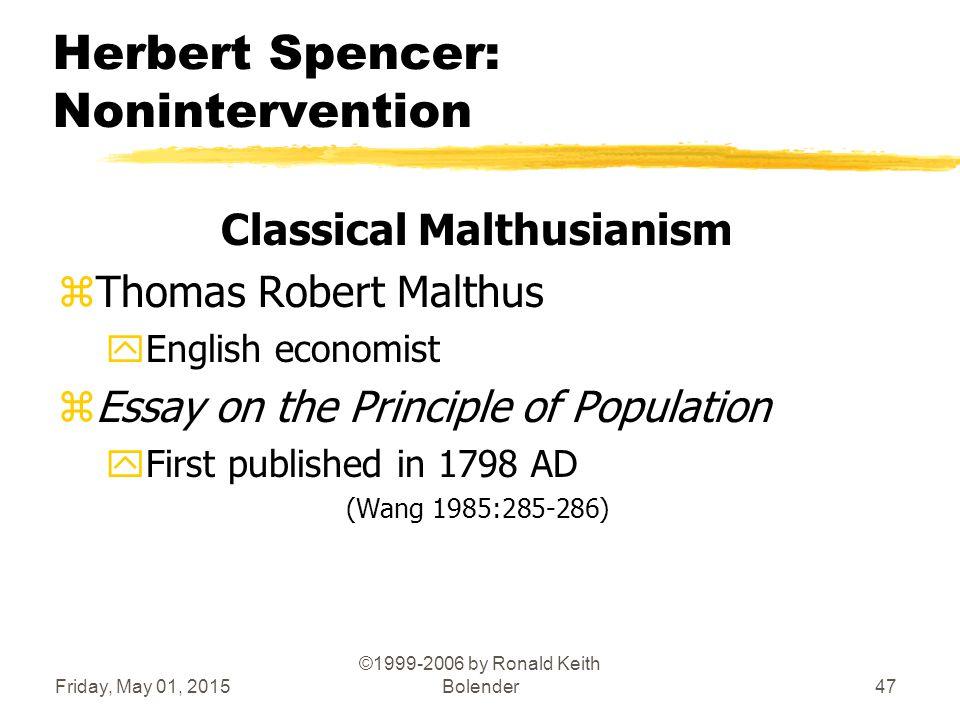Friday, May 01, 2015 ©1999-2006 by Ronald Keith Bolender47 Herbert Spencer: Nonintervention Classical Malthusianism zThomas Robert Malthus yEnglish ec