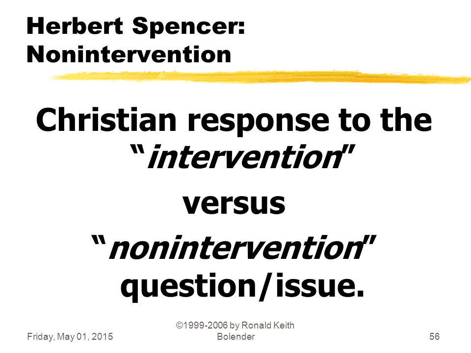 Friday, May 01, 2015 ©1999-2006 by Ronald Keith Bolender56 Herbert Spencer: Nonintervention Christian response to the intervention versus nonintervention question/issue.