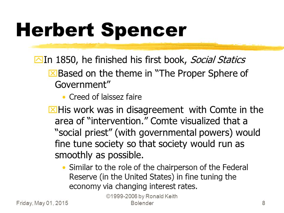 Friday, May 01, 2015 ©1999-2006 by Ronald Keith Bolender8 Herbert Spencer yIn 1850, he finished his first book, Social Statics xBased on the theme in