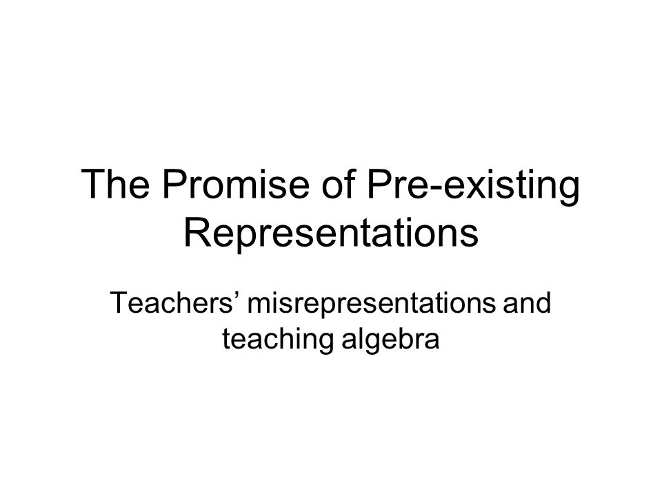 The Promise of Pre-existing Representations Teachers' misrepresentations and teaching algebra