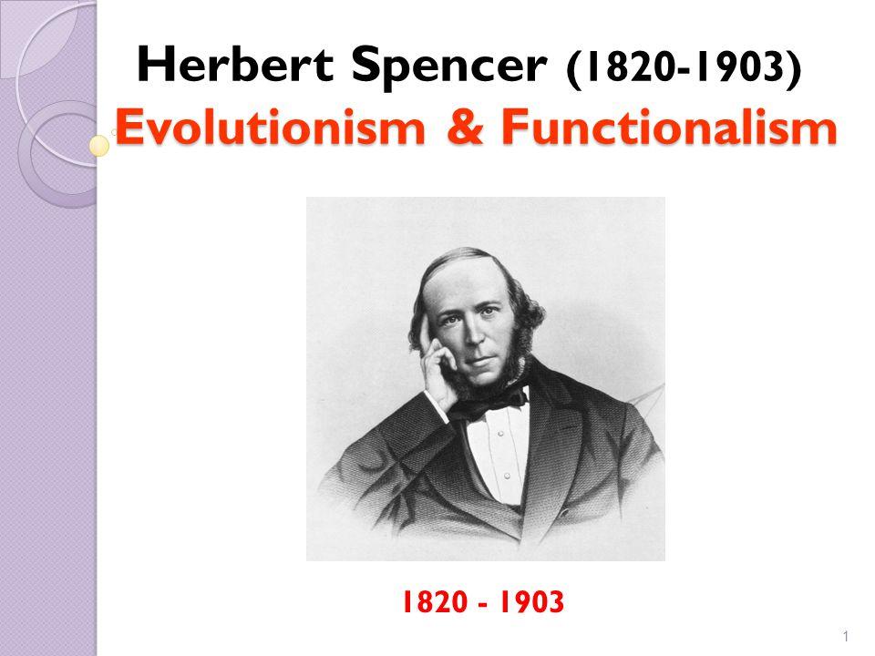 1 (1820-1903) Evolutionism & Functionalism Herbert Spencer (1820-1903) Evolutionism & Functionalism 1820 - 1903