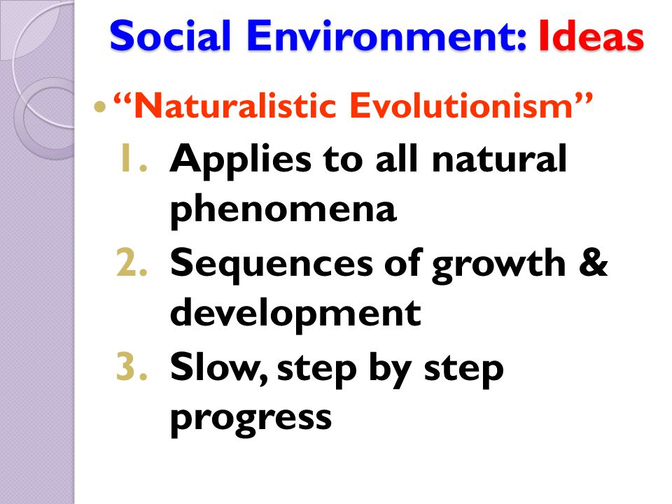 "Social Environment: Ideas ""Naturalistic Evolutionism"" 1.Applies to all natural phenomena 2.Sequences of growth & development 3.Slow, step by step prog"