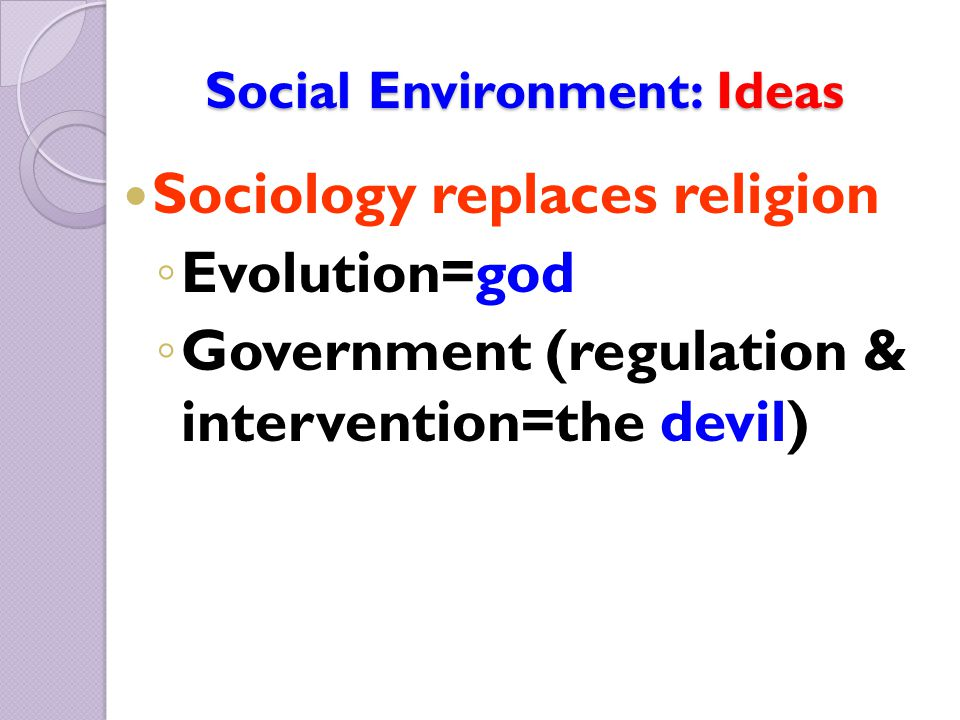 Social Environment: Ideas Sociology replaces religion ◦ Evolution=god ◦ Government (regulation & intervention=the devil)