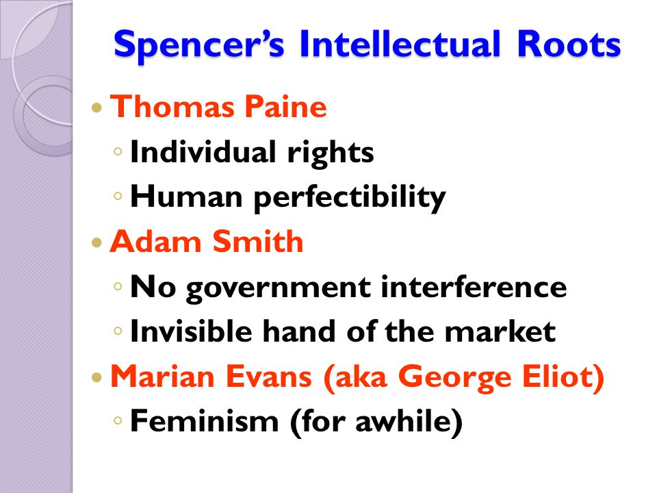 Spencer's Intellectual Roots Thomas Paine ◦ Individual rights ◦ Human perfectibility Adam Smith ◦ No government interference ◦ Invisible hand of the m