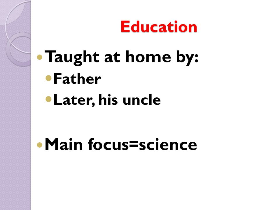 Education Taught at home by: Father Later, his uncle Main focus=science