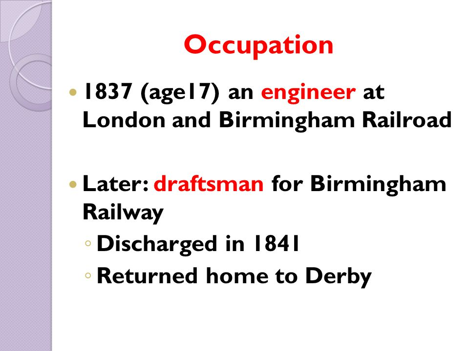 Occupation 1837 (age17) an engineer at London and Birmingham Railroad Later: draftsman for Birmingham Railway ◦ Discharged in 1841 ◦ Returned home to