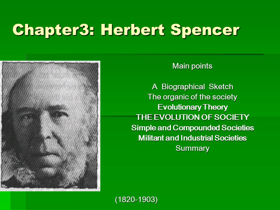 Chapter3: Herbert Spencer Main points A Biographical Sketch The organic of the society Evolutionary Theory THE EVOLUTION OF SOCIETY Simple and Compounded Societies Militant and Industrial Societies Summary (1820-1903)