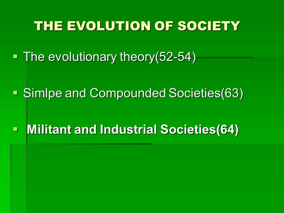 THE EVOLUTION OF SOCIETY THE EVOLUTION OF SOCIETY  The evolutionary theory(52-54)  Simlpe and Compounded Societies(63)  Militant and Industrial Societies(64)