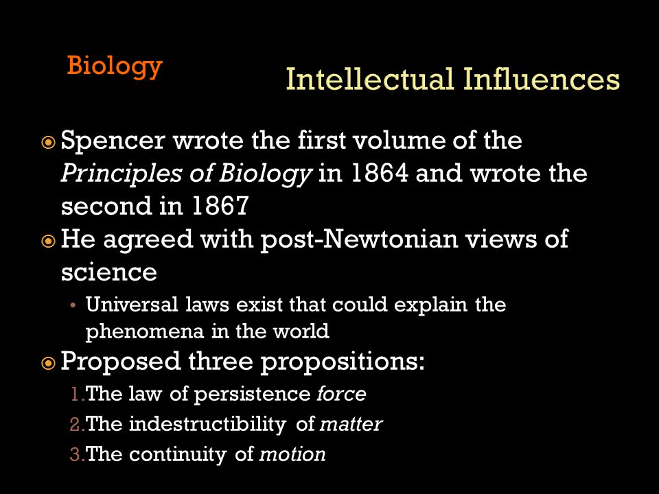  Spencer wrote the first volume of the Principles of Biology in 1864 and wrote the second in 1867  He agreed with post-Newtonian views of science Universal laws exist that could explain the phenomena in the world  Proposed three propositions: 1.