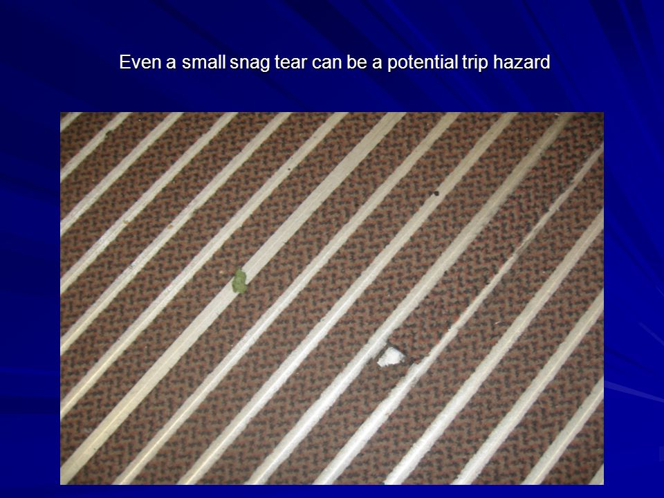 Even a small snag tear can be a potential trip hazard Even a small snag tear can be a potential trip hazard